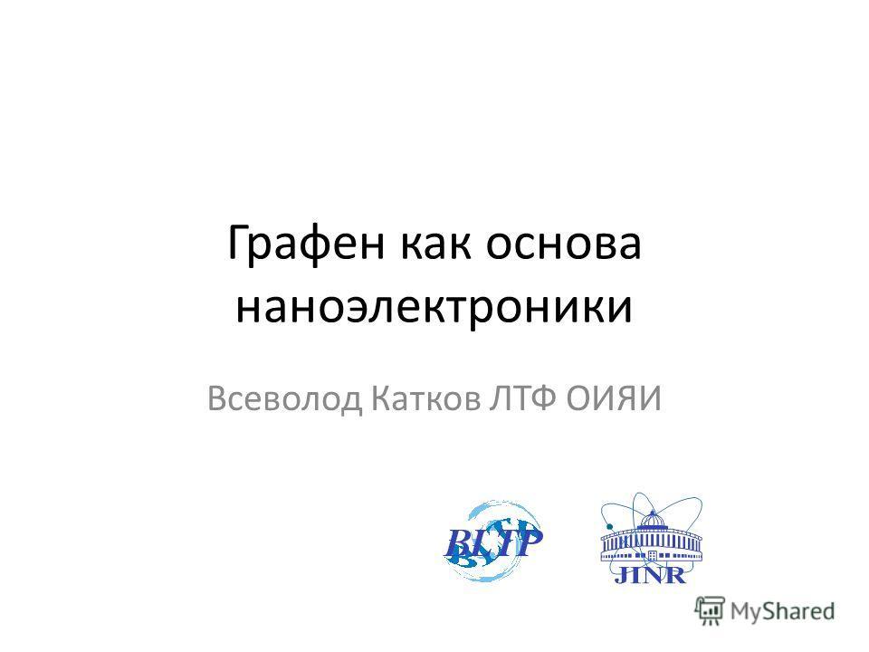 Графен как основа наноэлектроники Всеволод Катков ЛТФ ОИЯИ