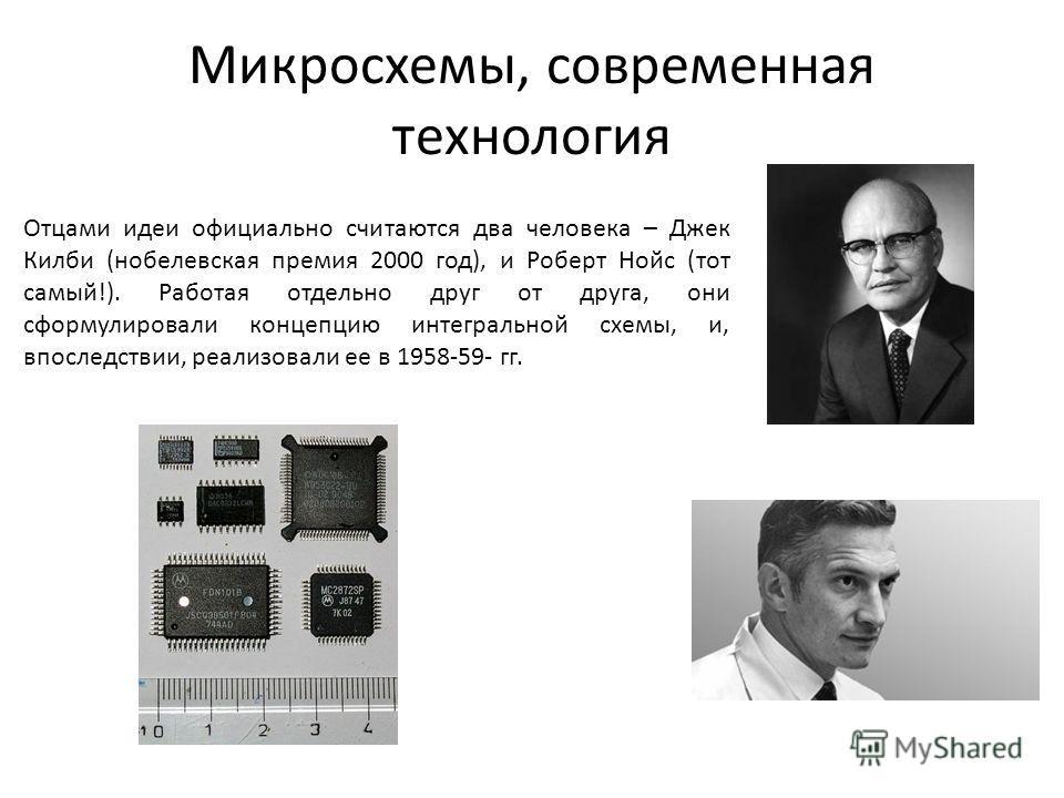 Микросхемы, современная технология Отцами идеи официально считаются два человека – Джек Килби (нобелевская премия 2000 год), и Роберт Нойс (тот самый!). Работая отдельно друг от друга, они сформулировали концепцию интегральной схемы, и, впоследствии,