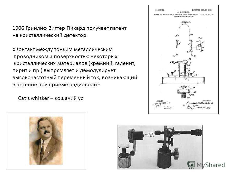 1906 Гринлиф Виттер Пикард получает патент на кристаллический детектор. «Контакт между тонким металлическим проводником и поверхностью некоторых кристаллических материалов (кремний, галенит, пирит и пр.) выпрямляет и демодулирует высокочастотный пере