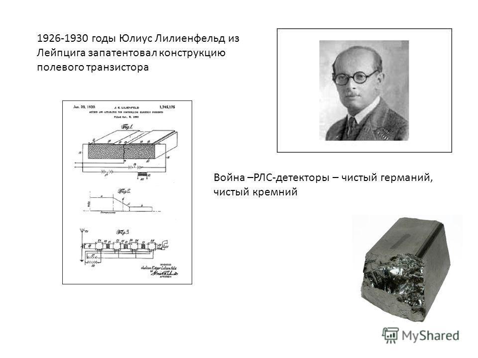 1926-1930 годы Юлиус Лилиенфельд из Лейпцига запатентовал конструкцию полевого транзистора Война –РЛС-детекторы – чистый германий, чистый кремний
