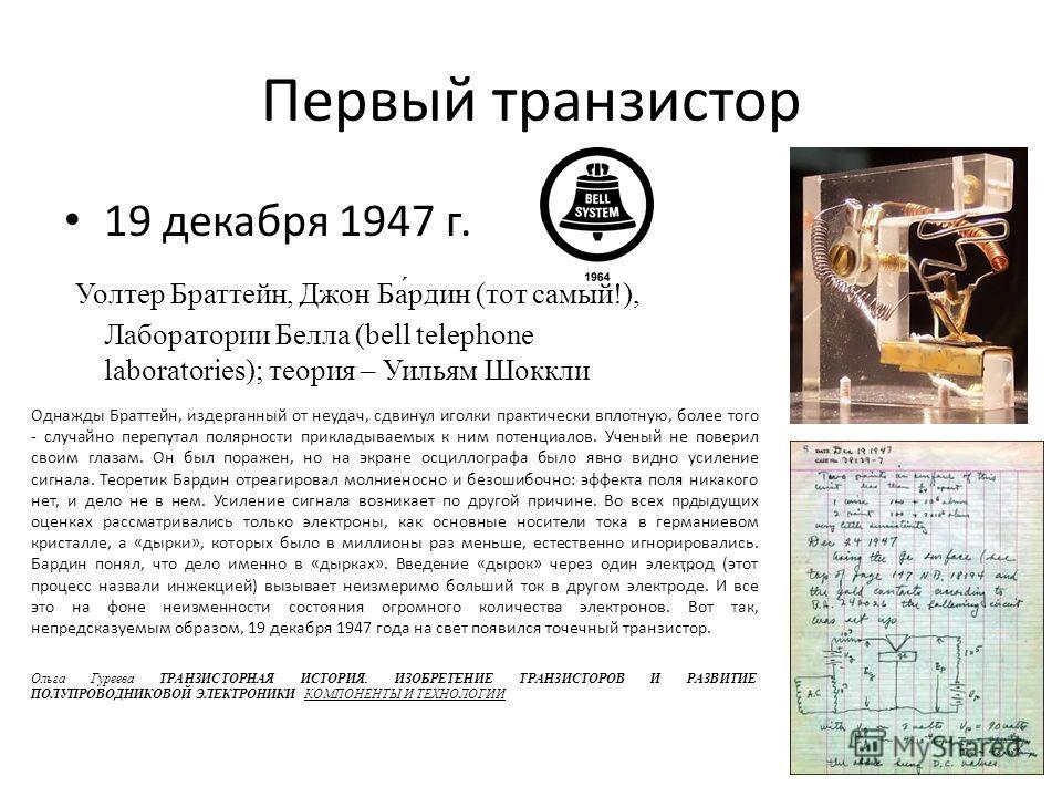 Первый транзистор 19 декабря 1947 г. Уолтер Браттейн, Джон Ба́один (тот самый!), Лаборатории Белла (bell telephone laboratories); теория – Уильям Шоккли Однажды Браттейн, издерганный от неудач, сдвинул иголки практически вплотную, более того - случай