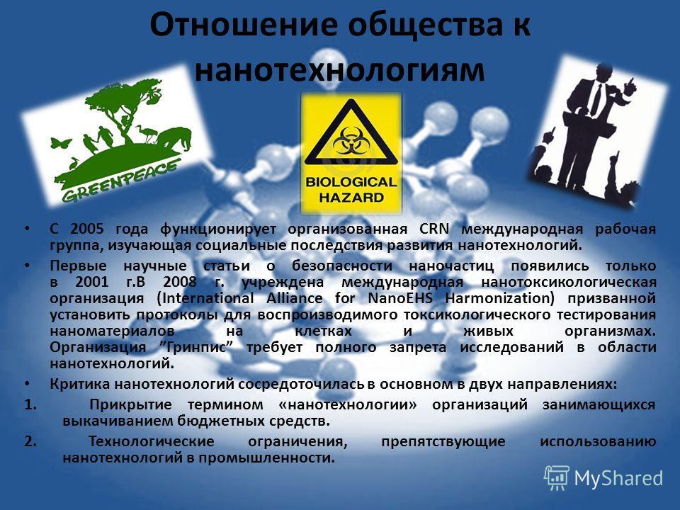 Отношение общества к нанотехнологеям C 2005 года функционирует организованная CRN международная рабочая группа, изучающая социальные последствия развития нанотехнологий. Первые научные статьи о безопасности наночастиц появились только в 2001 г.В 2008