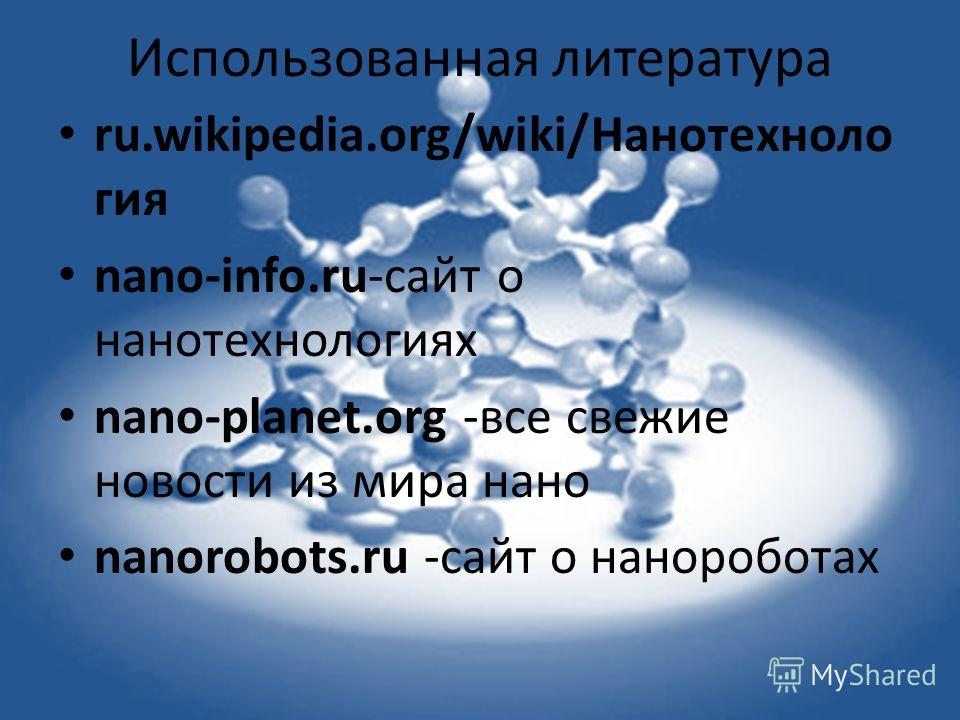 Использованная литература ru.wikipedia.org/wiki/Нанотехноло гея nano-info.ru-сайт о нанотехнологеях nano-planet.org -все свежие новости из мира нано nanorobots.ru -сайт о нанороботах