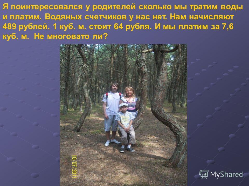 Я поинтересовался у родителей сколько мы тратим воды и платим. Водяных счетчиков у нас нет. Нам начисляют 489 рублей. 1 куб. м. стоит 64 рубля. И мы платим за 7,6 куб. м. Не многовато ли?