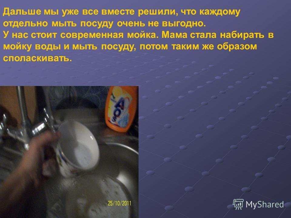 Дальше мы уже все вместе решили, что каждому отдельно мыть посуду очень не выгодно. У нас стоит современная мойка. Мама стала набирать в мойку воды и мыть посуду, потом таким же образом споласкивать.