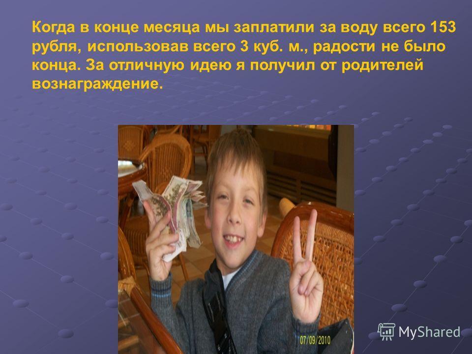 Когда в конце месяца мы заплатили за воду всего 153 рубля, использовав всего 3 куб. м., радости не было конца. За отличную идею я получил от родителей вознаграждение.