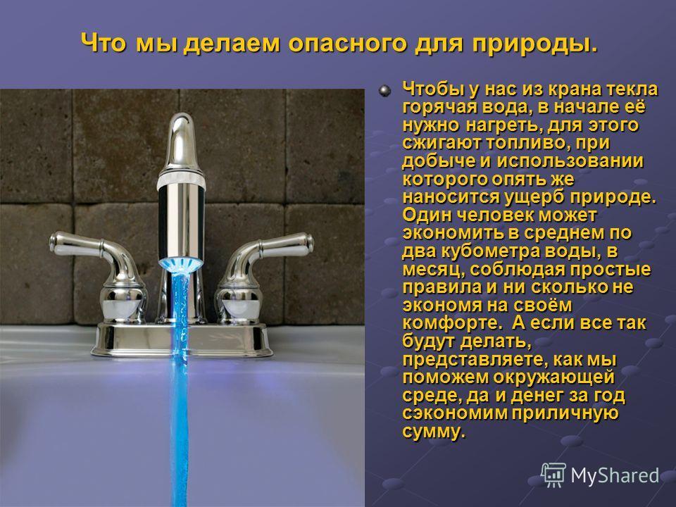 Что мы делаем опасного для природы. Чтобы у нас из крана текла горячая вода, в начале её нужно нагреть, для этого сжигают топливо, при добыче и использовании которого опять же наносится ущерб природе. Один человек может экономить в среднем по два куб