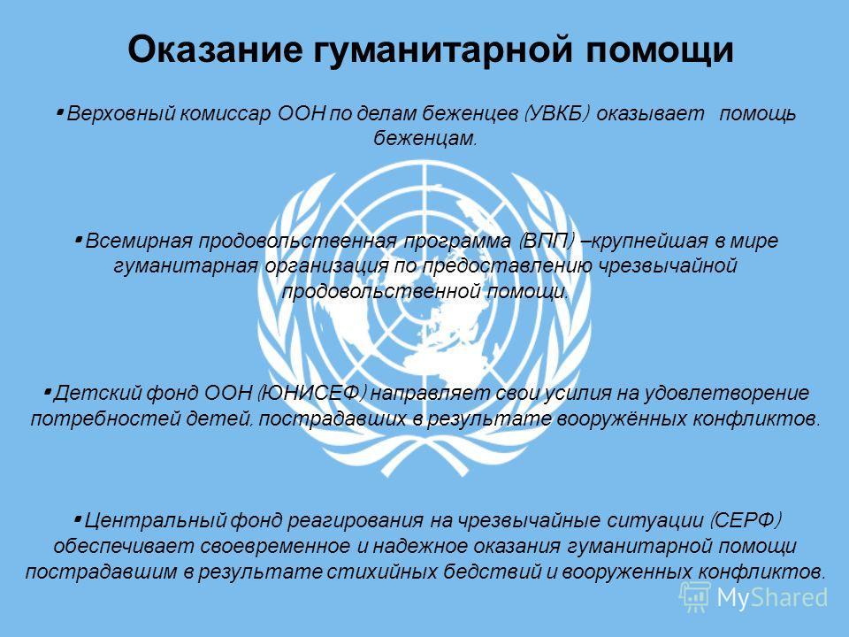 Оказание гуманитарной помощи Верховный комиссар ООН по делам беженцев ( УВКБ ) оказывает помощь беженцам. Всемирная продовольственная программа ( ВПП ) крупнейшая в мире гуманитарная организация по предоставлению чрезвычайной продовольственной помощи