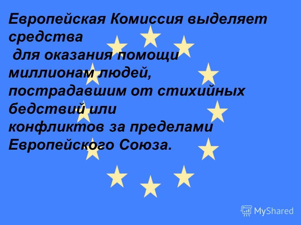Европейская Комиссия выделяет средства для оказания помощи миллионам людей, пострадавшим от стихийных бедствий или конфликтов за пределами Европейского Союза.