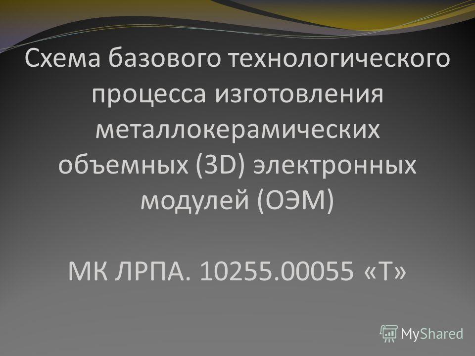 Схема базового технологического процесса изготовления металлокерамических объемных (3D) электронных модулей (ОЭМ) МК ЛРПА. 10255.00055 «Т»