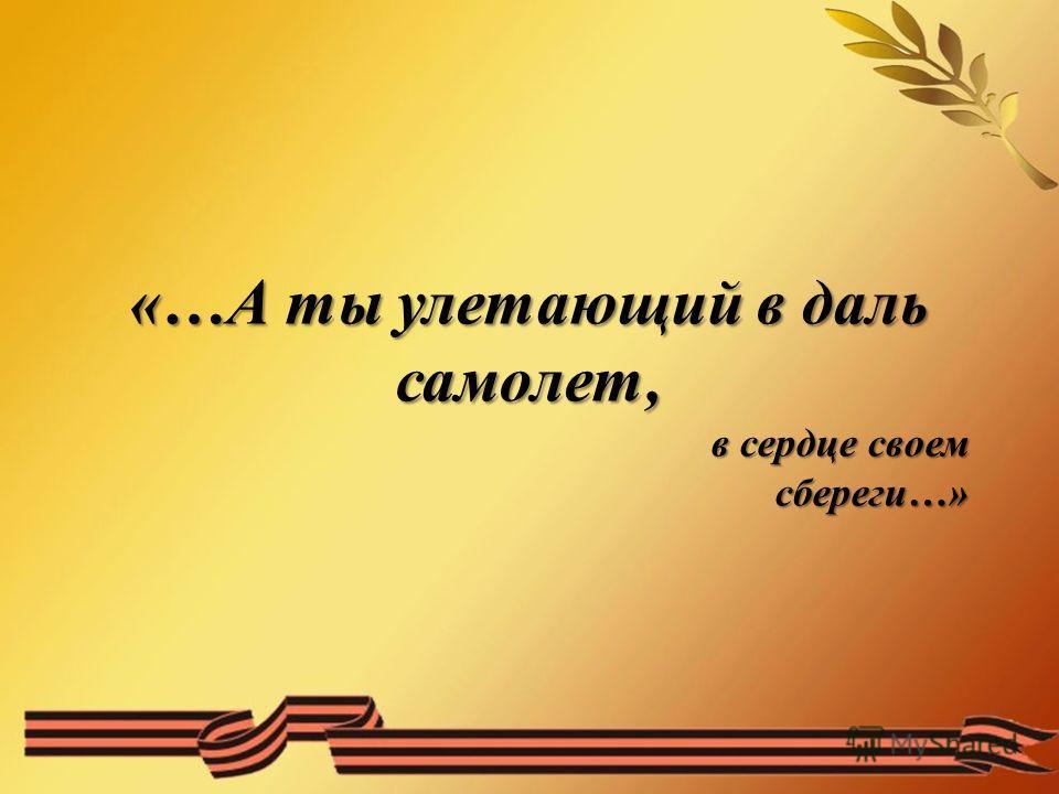 «…А ты улетающий в даль самолет, в сердце своем сбереги…»