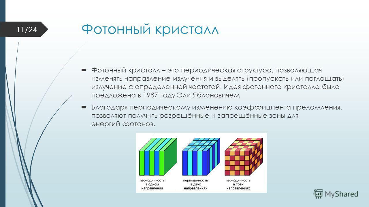 Фотонный кристалл Фотонный кристалл – это периодическая структура, позволяющая изменять направление излучения и выделять (пропускать или поглощать) излучение с определенной частотой. Идея фотонного кристалла была предложена в 1987 году Эли Яблоновиче