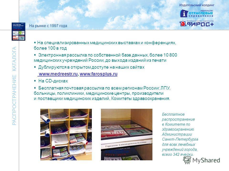 РАСПРОСТРАНЕНИЕ КАТАЛОГА На специализированных медицинских выставках и конференциях, более 100 в год Электронная рассылка по собственной базе данных, более 10 800 медицинских учреждений России, до выхода изданий из печати Дублируются в открытом досту