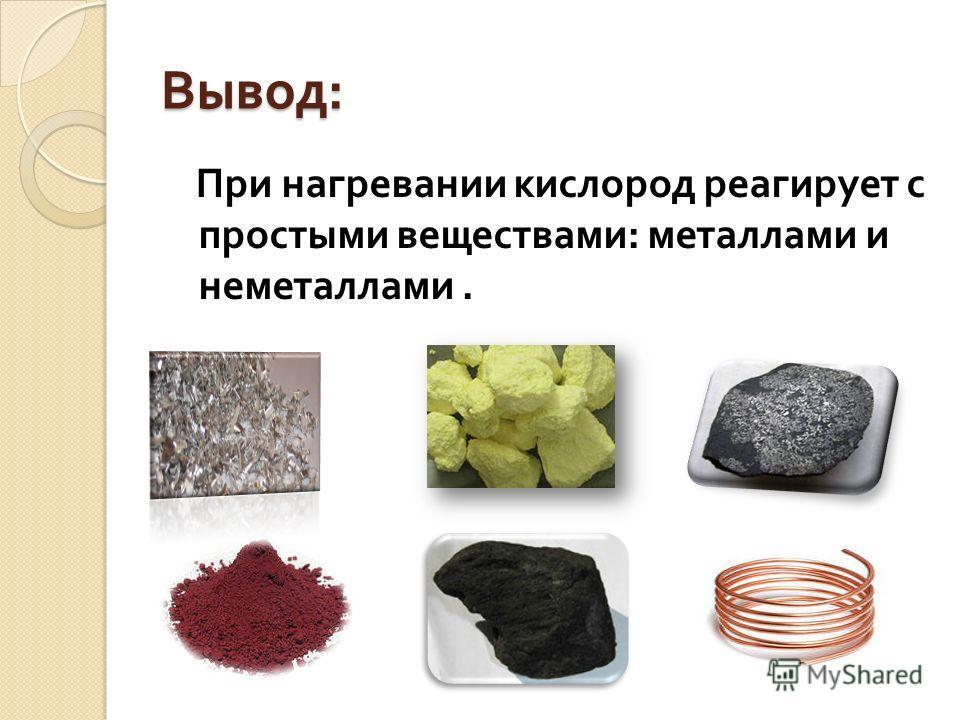 Вывод : При нагревании кислород реагирует с простыми веществами : металлами и неметаллами.