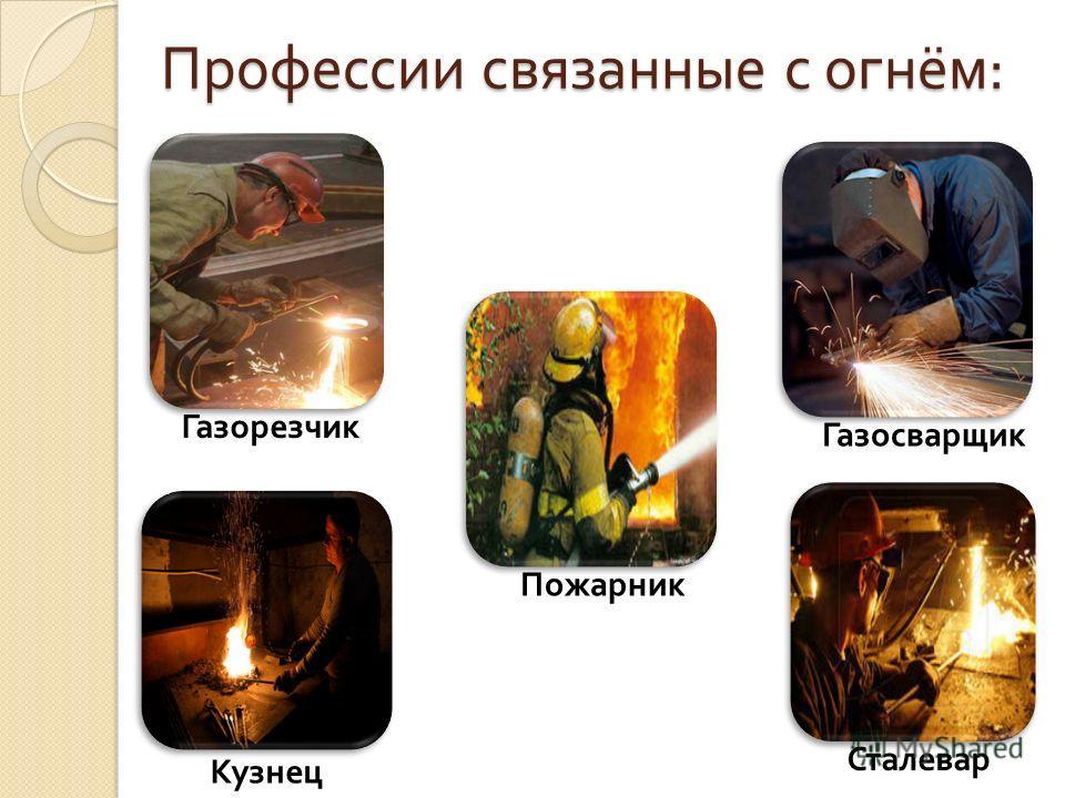 Профессии связанные с огнём : Газорезчик Газосварщик Пожарник Кузнец Сталевар