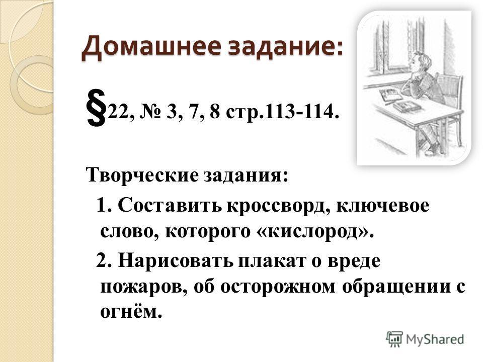 Домашнее задание : § 22, 3, 7, 8 стр.113-114. Творческие задания: 1. Составить кроссворд, ключевое слово, которого «кислород». 2. Нарисовать плакат о вреде пожаров, об осторожном обращении с огнём.
