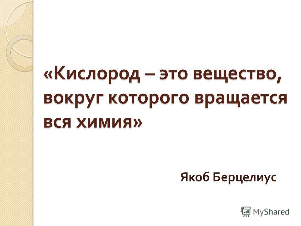 « Кислород – это вещество, вокруг которого вращается вся химия » Якоб Берцелиус