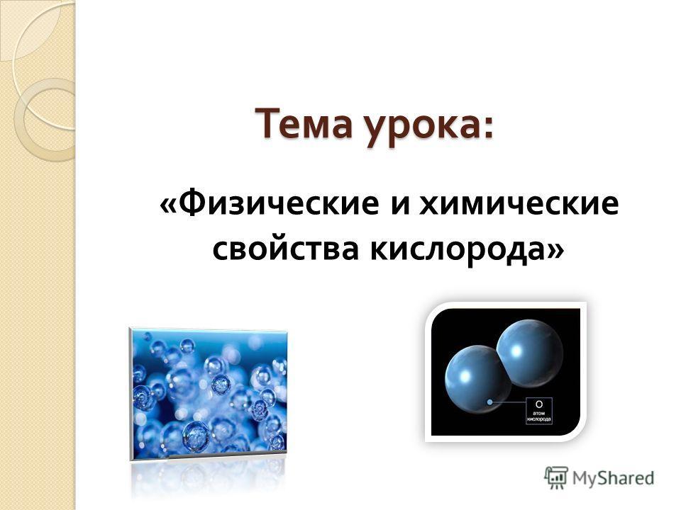 Тема урока : « Физические и химические свойства кислорода »