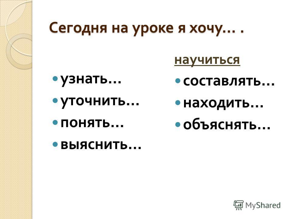 Сегодня на уроке я хочу …. узнать … уточнить … понять … выяснить … научиться составлять … находить … объяснять …