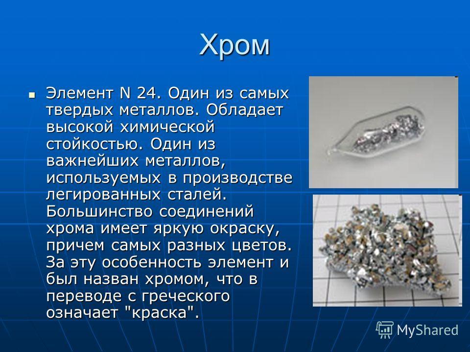 Хром Элемент N 24. Один из самых твердых металлов. Обладает высокой химической стойкостью. Один из важнейших металлов, используемых в производстве легированных сталей. Большинство соединений хрома имеет яркую окраску, причем самых разных цветов. За э