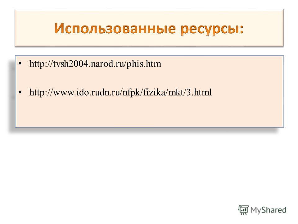 http://tvsh2004.narod.ru/phis.htm http://www.ido.rudn.ru/nfpk/fizika/mkt/3. html http://tvsh2004.narod.ru/phis.htm http://www.ido.rudn.ru/nfpk/fizika/mkt/3.html