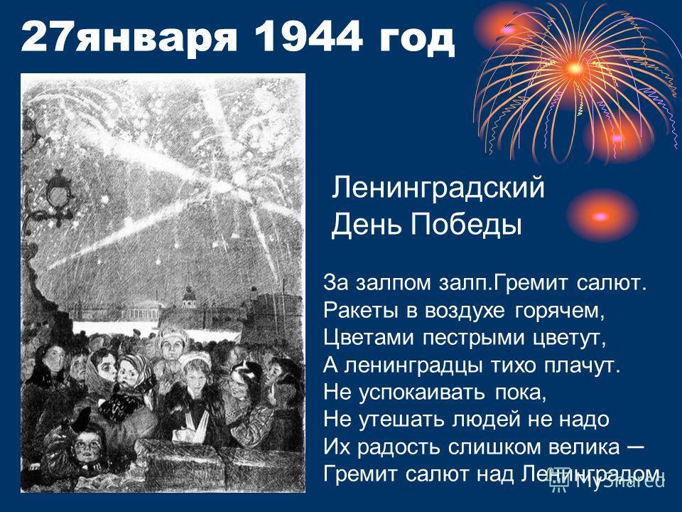 27 января 1944 год За залпом залп.Гремит салют. Ракеты в воздухе горячем, Цветами пестрыми цветут, А ленинградцы тихо плачут. Не успокаивать пока, Не утешать людей не надо Их радость слишком велика Гремит салют над Ленинградом. Ленинградский День Поб