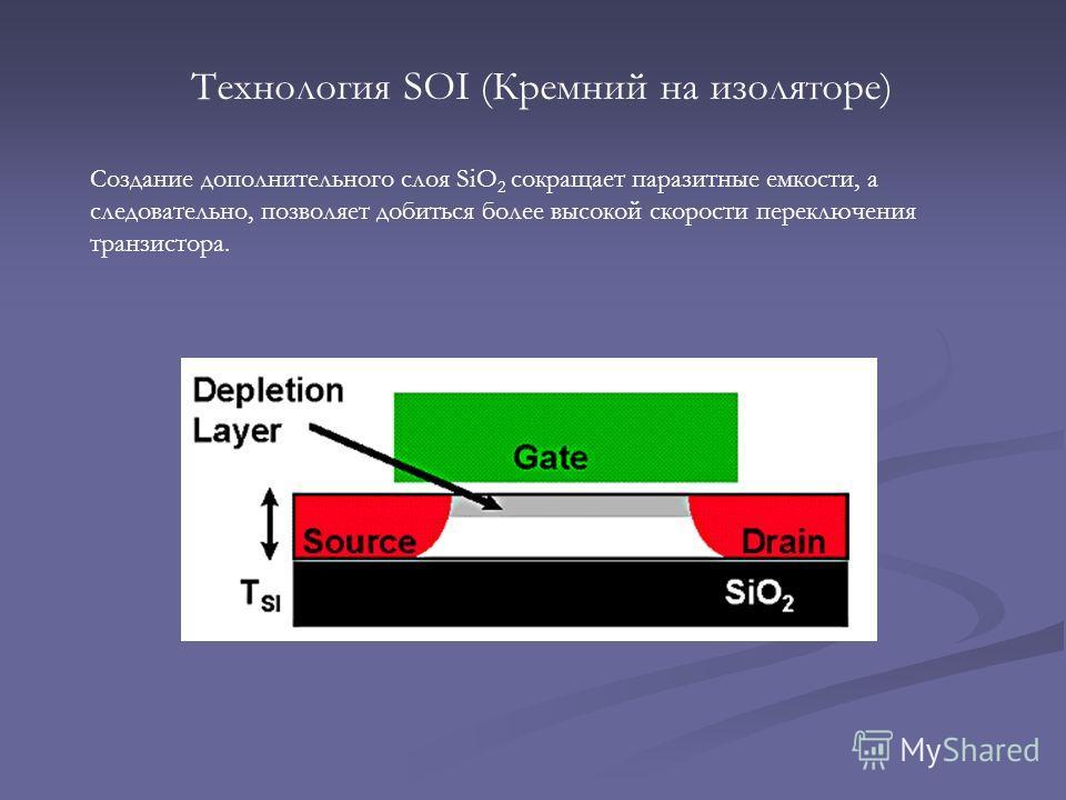 Технология SOI (Кремний на изоляторе) Создание дополнительного слоя SiO 2 сокращает паразитные емкости, а следовательно, позволяет добиться более высокой скорости переключения транзистора.