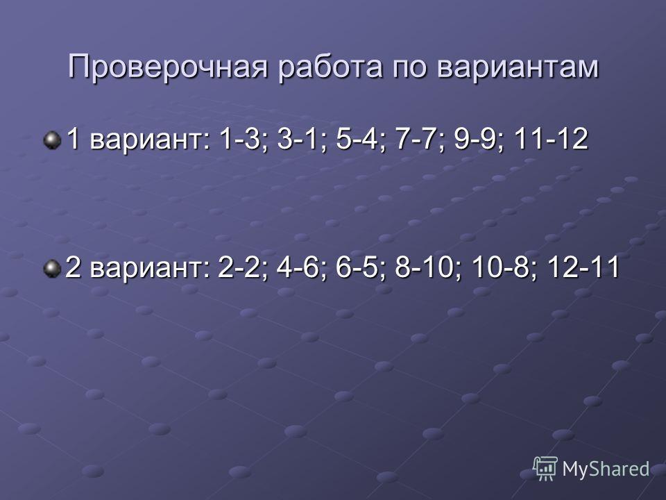 Проверочная работа по вариантам 1 вариант: 1-3; 3-1; 5-4; 7-7; 9-9; 11-12 2 вариант: 2-2; 4-6; 6-5; 8-10; 10-8; 12-11