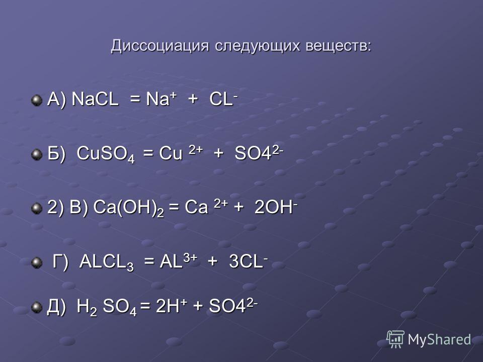 Диссоциация следующих веществ: А) NaCL = Na + + CL - Б) CuSO 4 = Cu 2+ + SO4 2- 2) В) Ca(OH) 2 = Ca 2+ + 2OH - Г) ALCL 3 = AL 3+ + 3CL - Г) ALCL 3 = AL 3+ + 3CL - Д) H 2 SO 4 = 2H + + SO4 2-