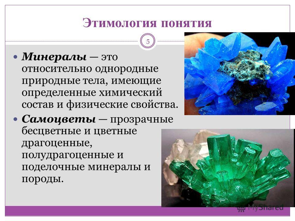 Этимология понятия Минералы это относительно однородные природные тела, имеющие определенные химический состав и физические свойства. Самоцветы прозрачные бесцветные и цветные драгоценные, полудрагоценные и поделочные минералы и породы. 5