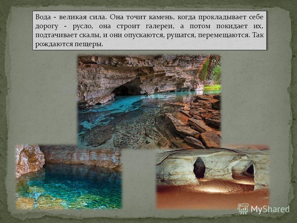 Вода - великая сила. Она точит камень, когда прокладывает себе дорогу - русло, она строит галереи, а потом покидает их, подтачивает скалы, и они опускаются, рушатся, перемещаются. Так рождаются пещеры.