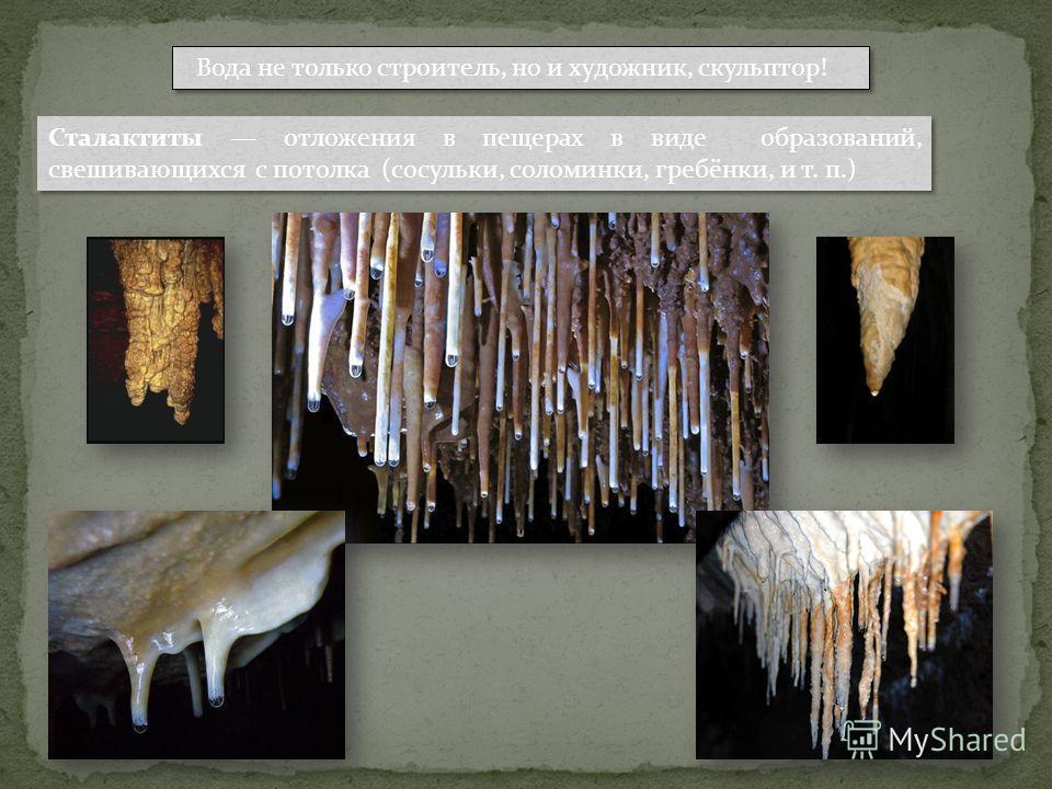 Вода не только строитель, но и художник, скульптор! Сталактиты отложения в пещерах в виде образований, свешивающихся с потолка (сосульки, соломинки, гребёнки, и т. п.)