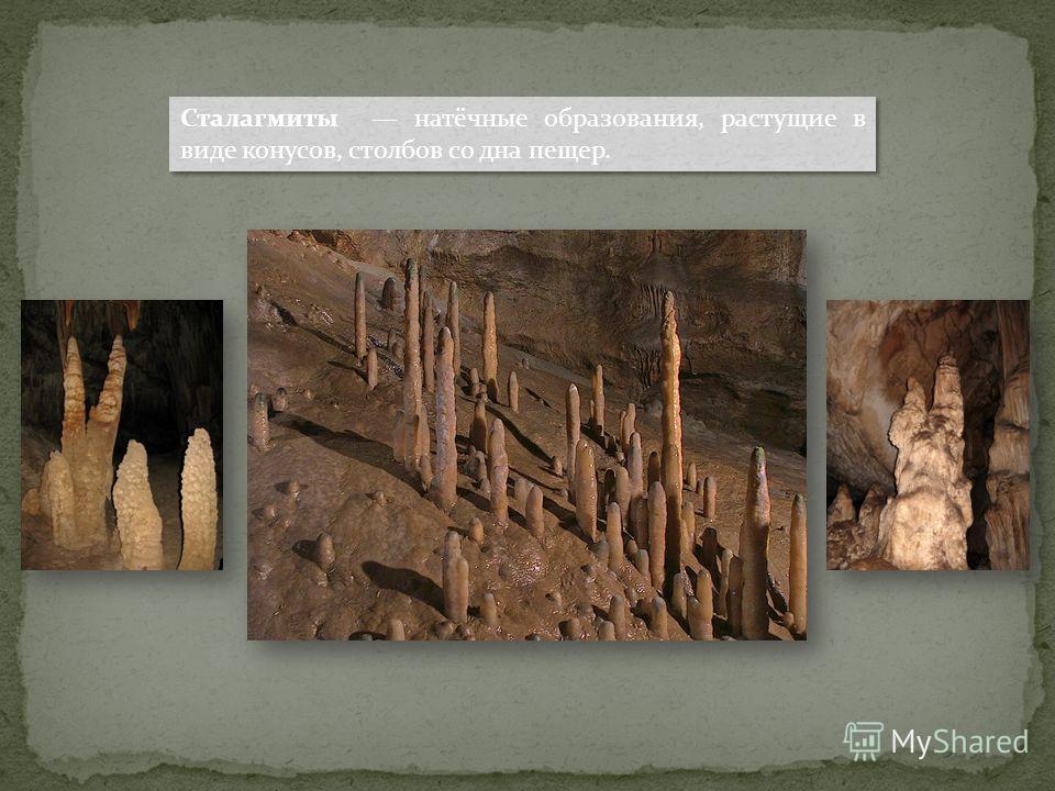 Сталагмиты натёчные образования, растущие в виде конусов, столбов со дна пещер.