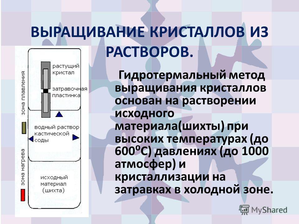 ВЫРАЩИВАНИЕ КРИСТАЛЛОВ ИЗ РАСТВОРОВ. Гидротермальный метод выращивания кристаллов основан на растворении исходного материала(шихты) при высоких температурах (до 600С) давлениях (до 1000 атмосфер) и кристаллизации на затравках в холодной зоне.