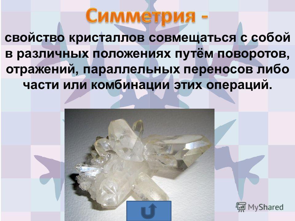 свойство кристаллов совмещаться с собой в различных положениях путём поворотов, отражений, параллельных переносов либо части или комбинации этих операций.