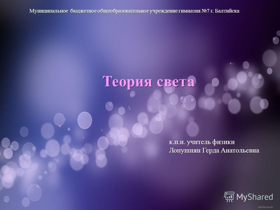 Муниципальное бюджетное общеобразовательное учреждение гимназия 7 г. Балтийска к.п.н. учитель физики Лопушнян Герда Анатольевна Теория света