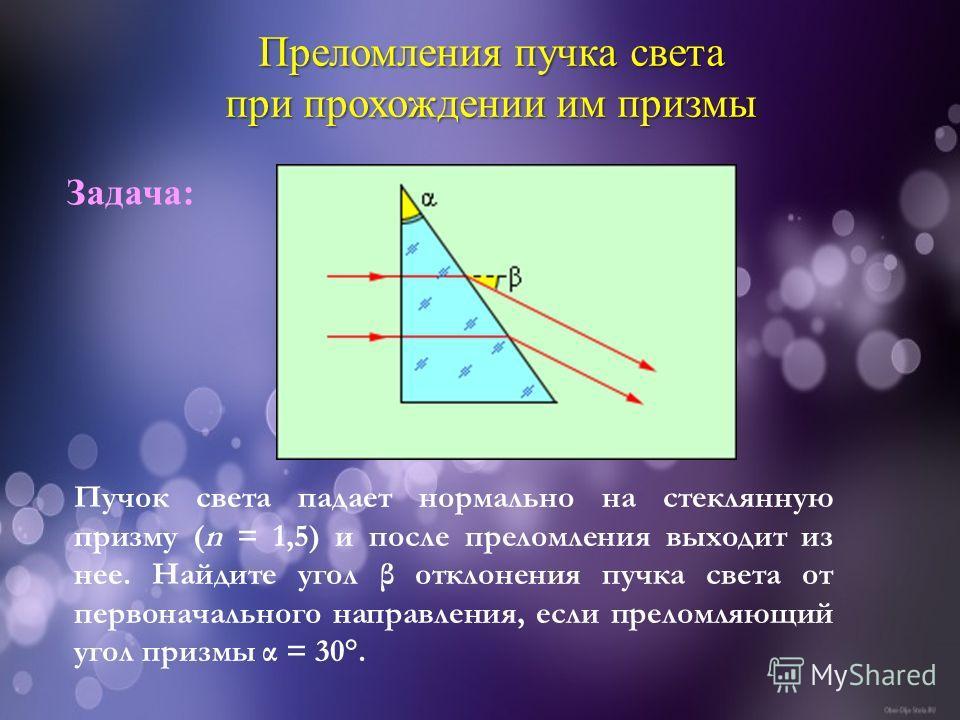 Преломления пучка света при прохождении им призмы Пучок света падает нормально на стеклянную призму (n = 1,5) и после преломления выходит из нее. Найдите угол β отклонения пучка света от первоначального направления, если преломляющий угол призмы α =