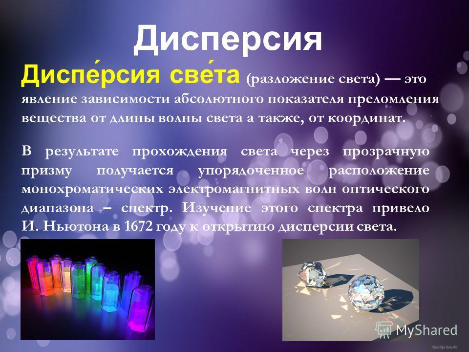 Диспе́россия све́та (разложение света) это явление зависимости абсолютного показателя преломления вещества от длины волны света а также, от координат. Диспероссия В результате прохождения света через прозрачную призму получается упорядоченное располо