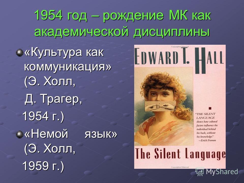1954 год – рождение МК как академической дисциплины «Культура как коммуникация» (Э. Холл, Д. Трагер, Д. Трагер, 1954 г.) 1954 г.) «Немой язык» (Э. Холл, 1959 г.) 1959 г.)
