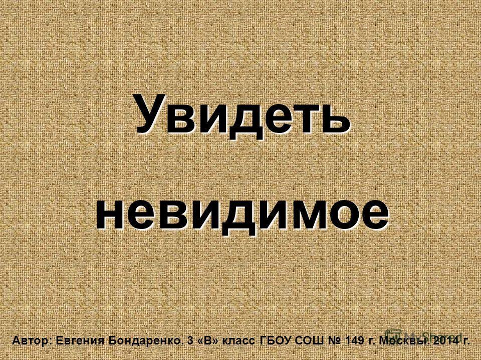 Увидетьневидимое Автор: Евгения Бондаренко. 3 «В» класс ГБОУ СОШ 149 г. Москвы. 2014 г.