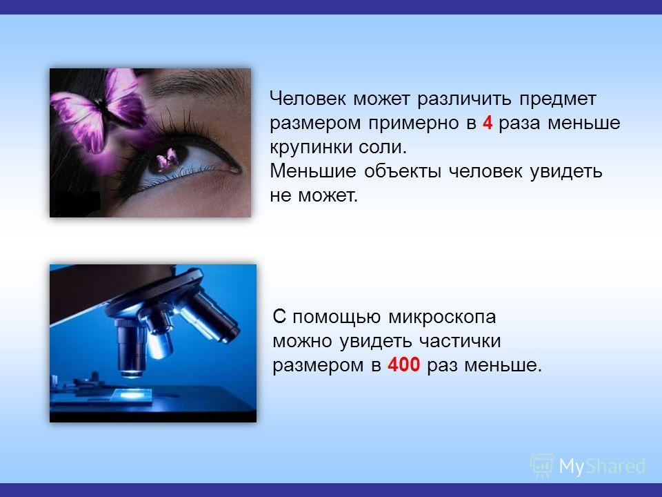 Человек может различить предмет размером примерно в 4 раза меньше крупинки соли. Меньшие объекты человек увидеть не может. С помощью микроскопа можно увидеть частички размером в 400 раз меньше.