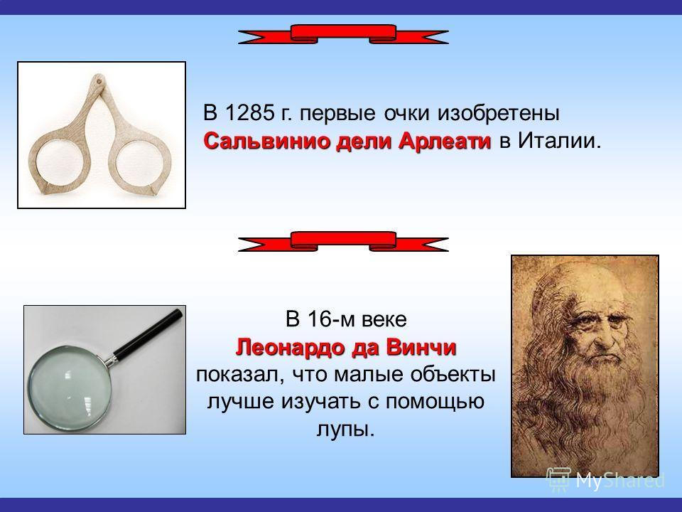 Сальвинио дели Арлеати В 1285 г. первые очки изобретены Сальвинио дели Арлеати в Италии. Леонардо да Винчи В 16-м веке Леонардо да Винчи показал, что малые объекты лучше изучать с помощью лупы.