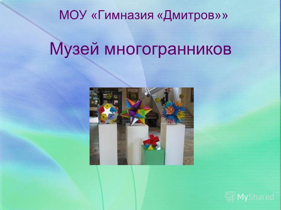 Музей многогранников МОУ «Гимназия «Дмитров»»