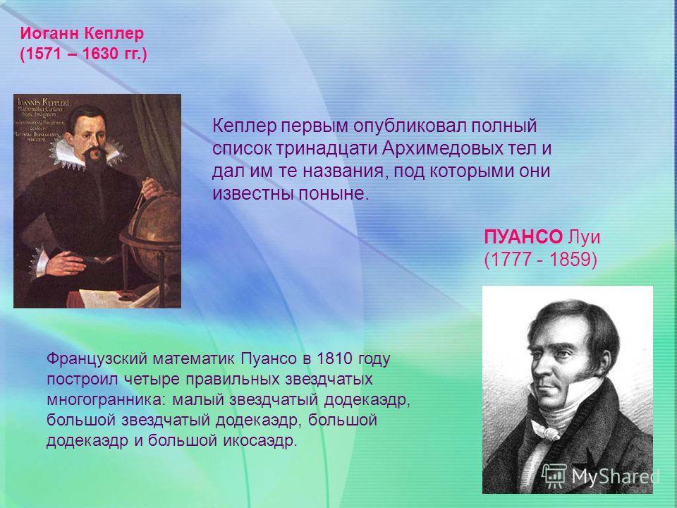Иоганн Кеплер (1571 – 1630 гг.) ПУАНСО Луи (1777 - 1859) Кеплер первым опубликовал полный список тринадцати Архимедовых тел и дал им те названия, под которыми они известны поныне. Французский математик Пуансо в 1810 году построил четыре правильных зв