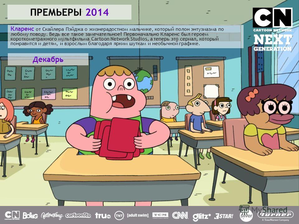 ПРЕМЬЕРЫ 2014 Кларенс от Скайлера Пэйджа о жизнерадостном мальчике, который полон энтузиазма по любому поводу. Ведь все такое замечательное! Первоначально Кларенс был героем короткометражного мультфильма Cartoon Network Studios, а теперь это сериал,