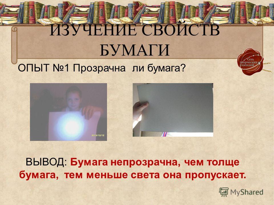 ИЗУЧЕНИЕ СВОЙСТВ БУМАГИ ОПЫТ 1 Прозрачна ли бумага? ВЫВОД: Бумага непрозрачна, чем толще бумага, тем меньше света она пропускает.