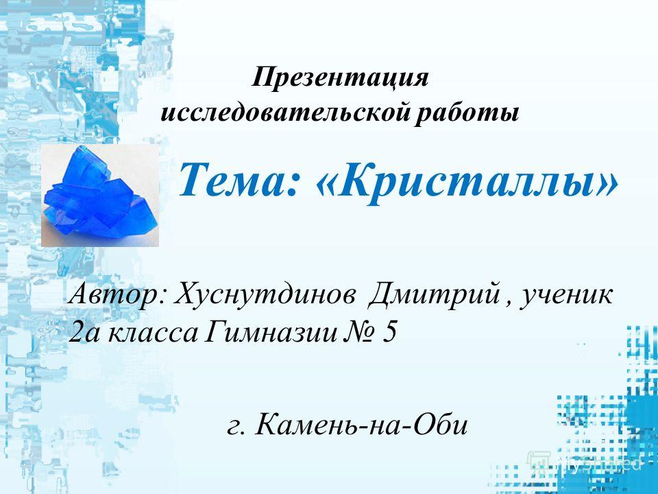 Презентация исследовательской работы Тема: «Кристаллы» Автор: Хуснутдинов Дмитрий, ученик 2 а класса Гимназии 5 г. Камень-на-Оби
