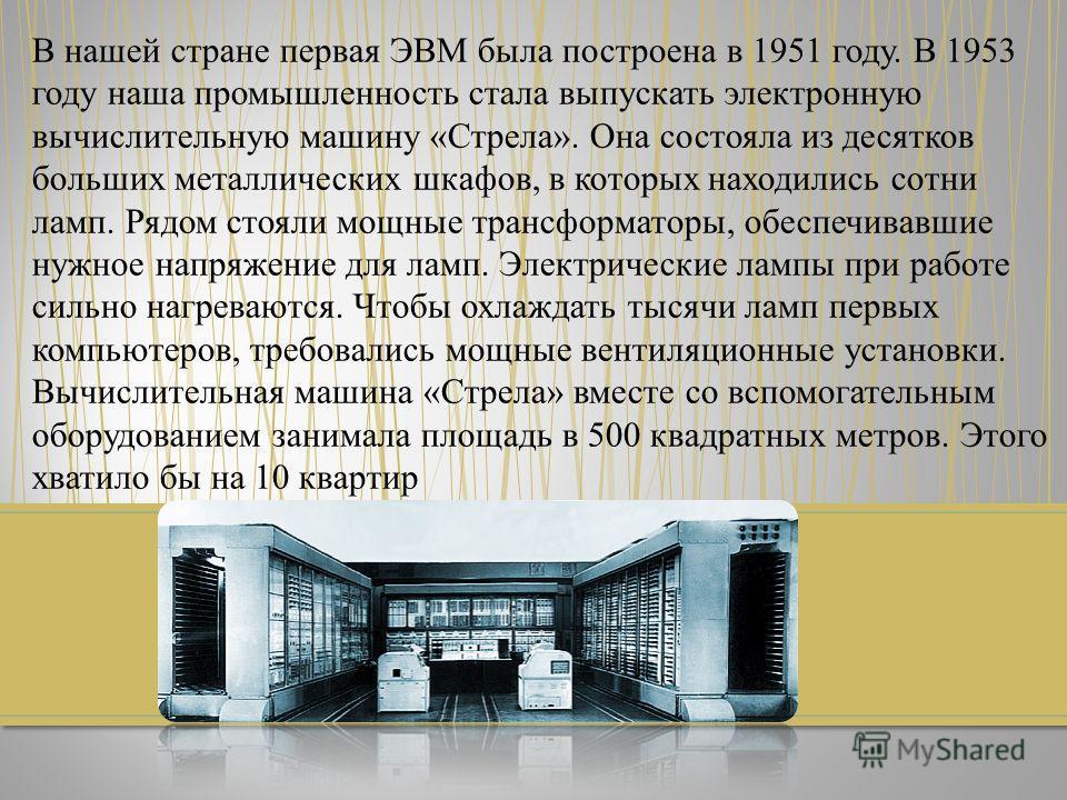 В нашей стране первая ЭВМ была построена в 1951 году. В 1953 году наша промышленность стала выпускать электронную вычислительную машину «Стрела». Она состояла из десятков больших металлических шкафов, в которых находились сотни ламп. Рядом стояли мощ