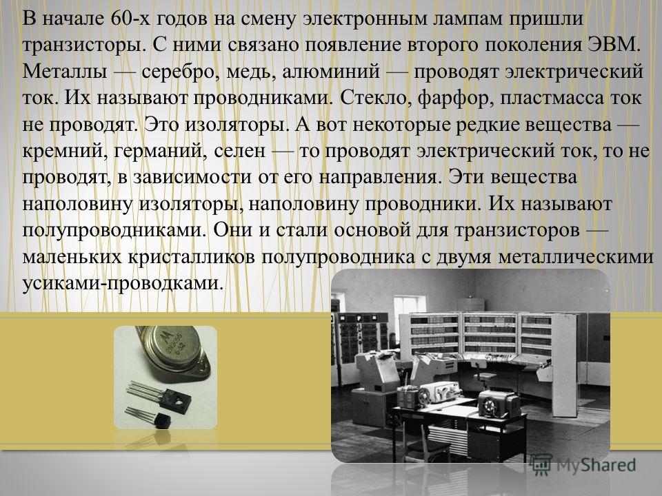 В начале 60-х годов на смену электронным лампам пришли транзисторы. С ними связано появление второго поколения ЭВМ. Металлы серебро, медь, алюминий проводят электрический ток. Их называют проводниками. Стекло, фарфор, пластмасса ток не проводят. Это