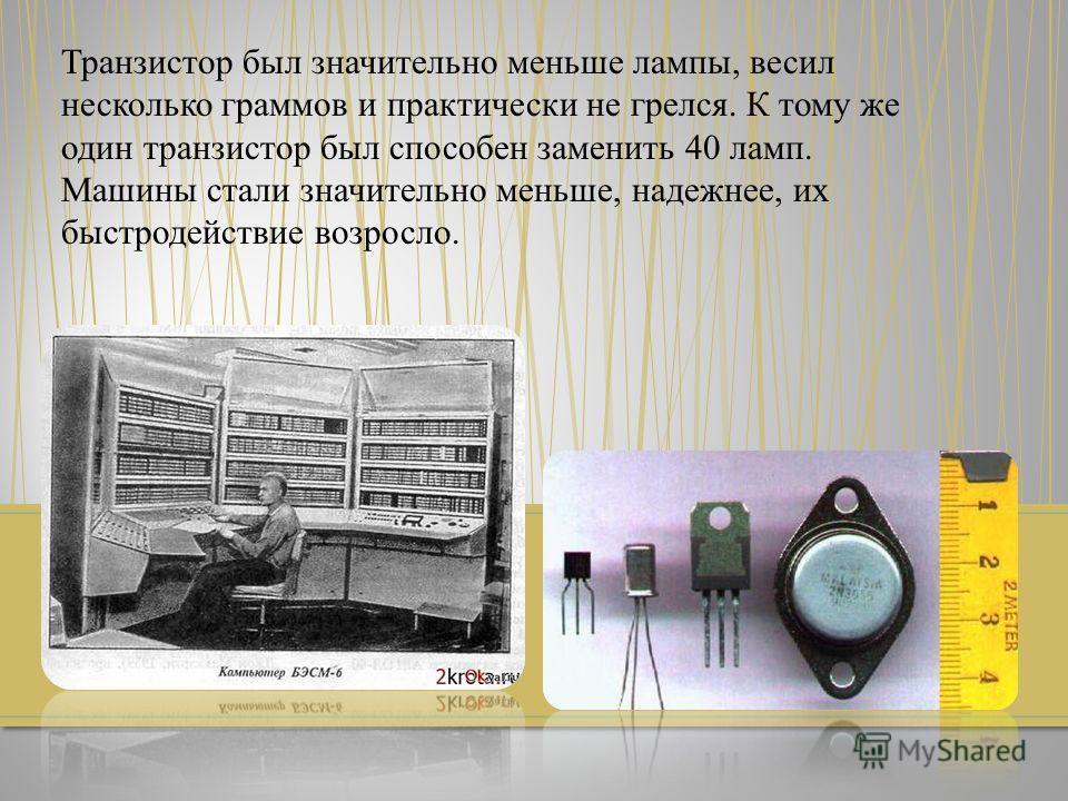 Транзистор был значительно меньше лампы, весил несколько граммов и практически не грелся. К тому же один транзистор был способен заменить 40 ламп. Машины стали значительно меньше, надежнее, их быстродействие возросло.